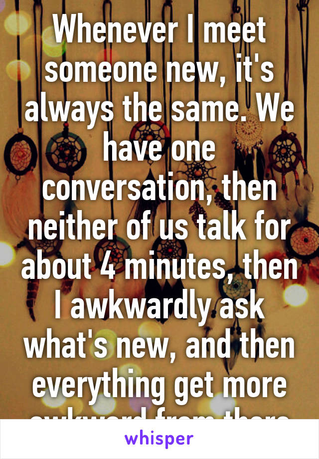 Whenever I meet someone new, it's always the same. We have one conversation, then neither of us talk for about 4 minutes, then I awkwardly ask what's new, and then everything get more awkward from there