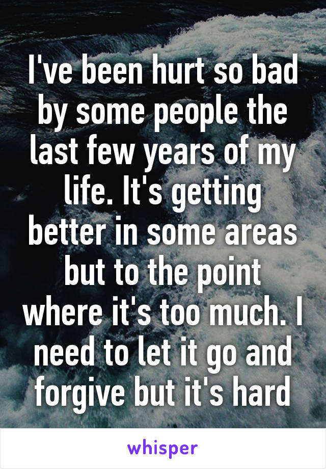 I've been hurt so bad by some people the last few years of my life. It's getting better in some areas but to the point where it's too much. I need to let it go and forgive but it's hard