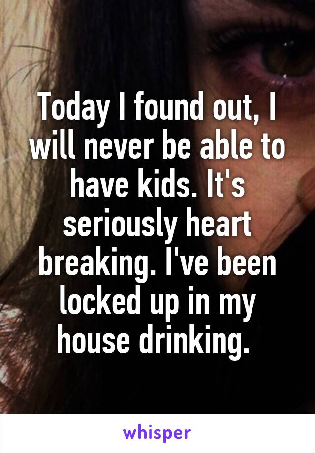 Today I found out, I will never be able to have kids. It's seriously heart breaking. I've been locked up in my house drinking.