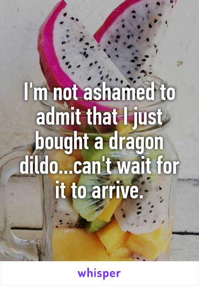 I'm not ashamed to admit that I just bought a dragon dildo...can't wait for it to arrive.