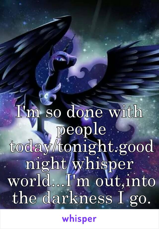 I'm so done with people today/tonight.goodnight whisper world...I'm out,into the darkness I go. ~•~