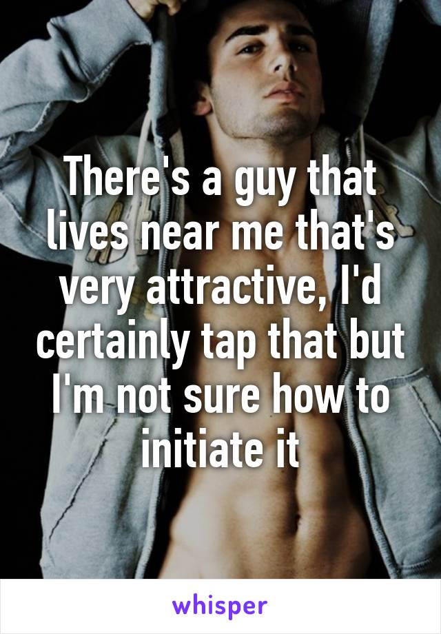 There's a guy that lives near me that's very attractive, I'd certainly tap that but I'm not sure how to initiate it