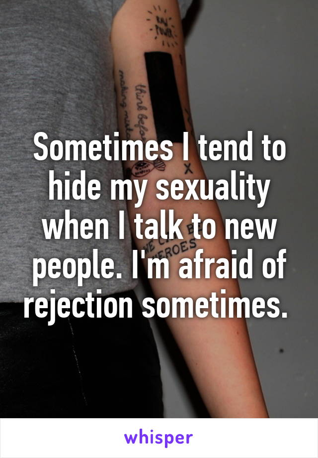Sometimes I tend to hide my sexuality when I talk to new people. I'm afraid of rejection sometimes.