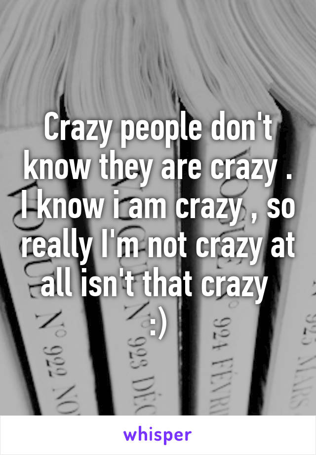 Crazy people don't know they are crazy . I know i am crazy , so really I'm not crazy at all isn't that crazy  :)