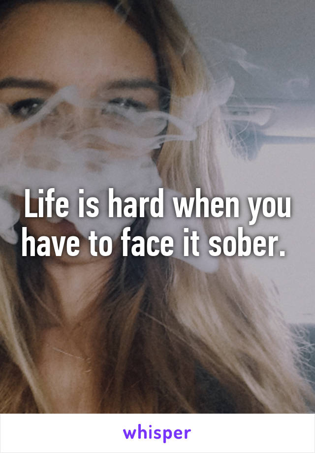Life is hard when you have to face it sober.