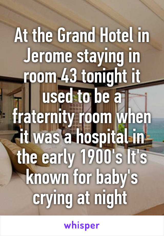 At the Grand Hotel in Jerome staying in room 43 tonight it used to be a fraternity room when it was a hospital in the early 1900's It's known for baby's crying at night