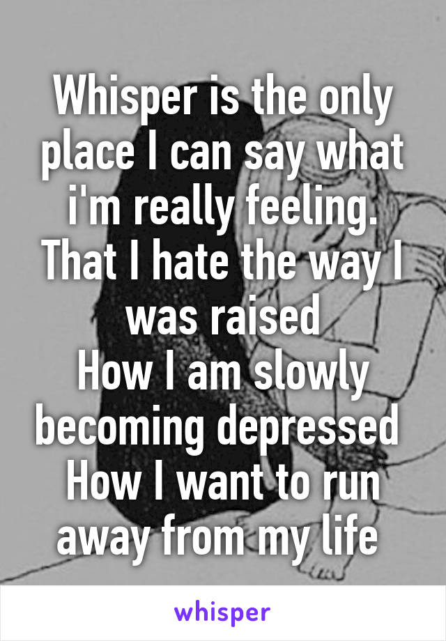 Whisper is the only place I can say what i'm really feeling. That I hate the way I was raised How I am slowly becoming depressed  How I want to run away from my life