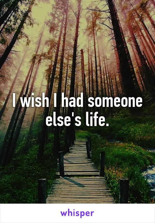 I wish I had someone else's life.