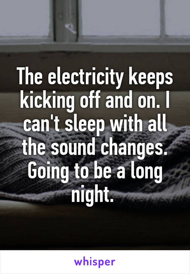 The electricity keeps kicking off and on. I can't sleep with all the sound changes. Going to be a long night.