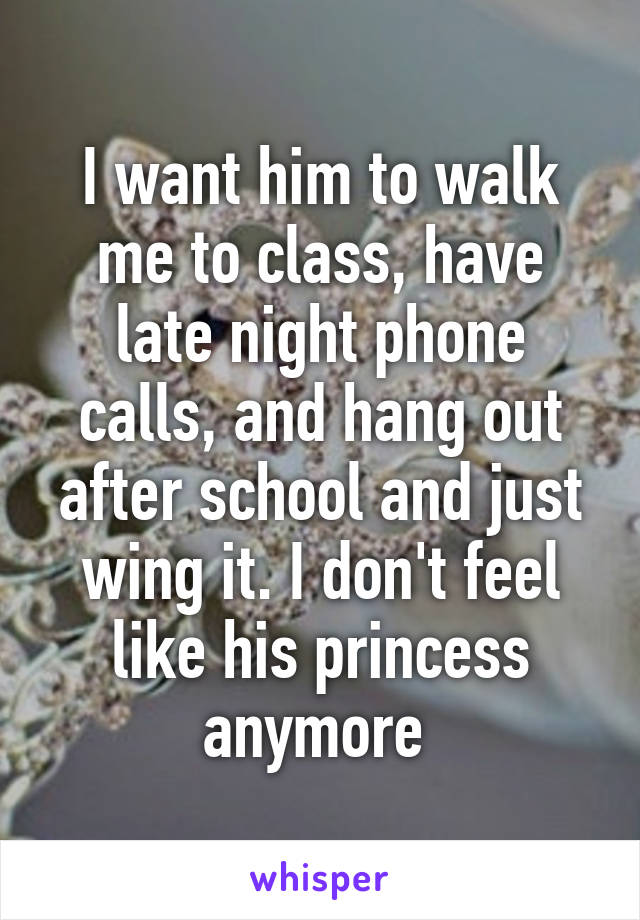 I want him to walk me to class, have late night phone calls, and hang out after school and just wing it. I don't feel like his princess anymore