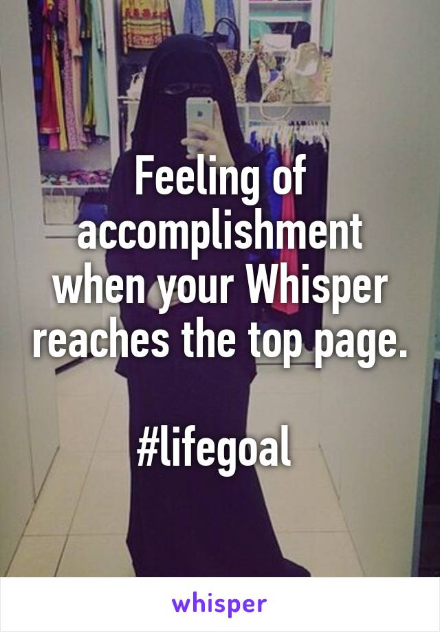 Feeling of accomplishment when your Whisper reaches the top page.   #lifegoal