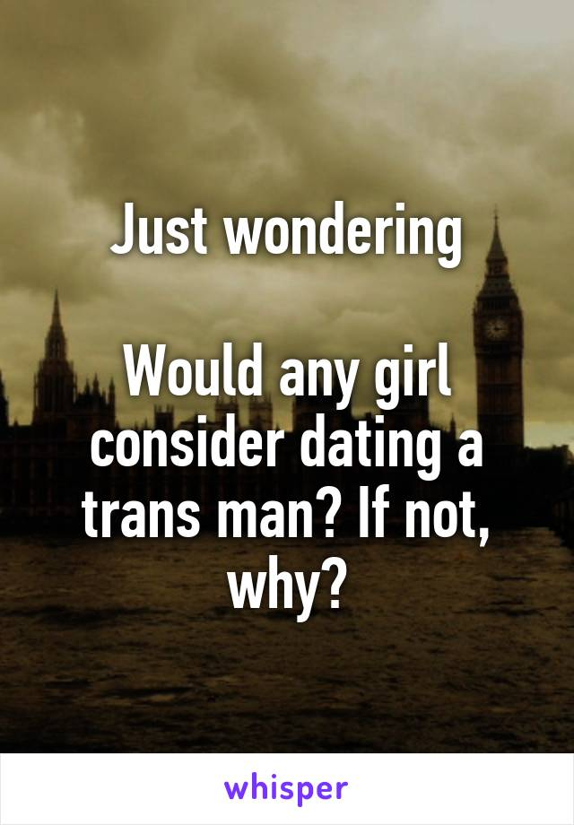 Just wondering  Would any girl consider dating a trans man? If not, why?