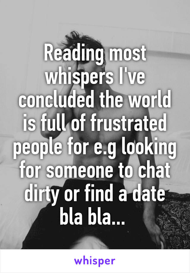 Reading most whispers I've concluded the world is full of frustrated people for e.g looking for someone to chat dirty or find a date bla bla...