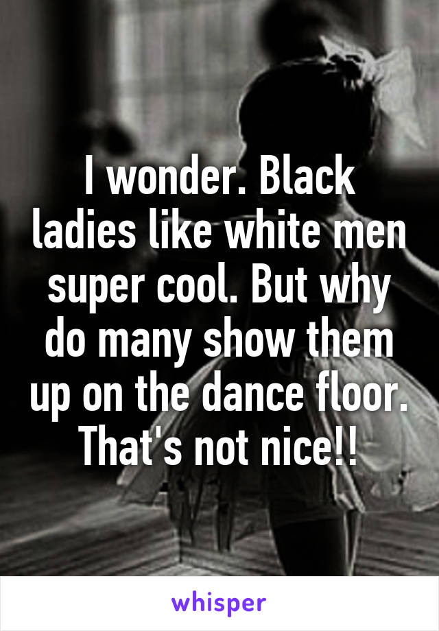 I wonder. Black ladies like white men super cool. But why do many show them up on the dance floor. That's not nice!!