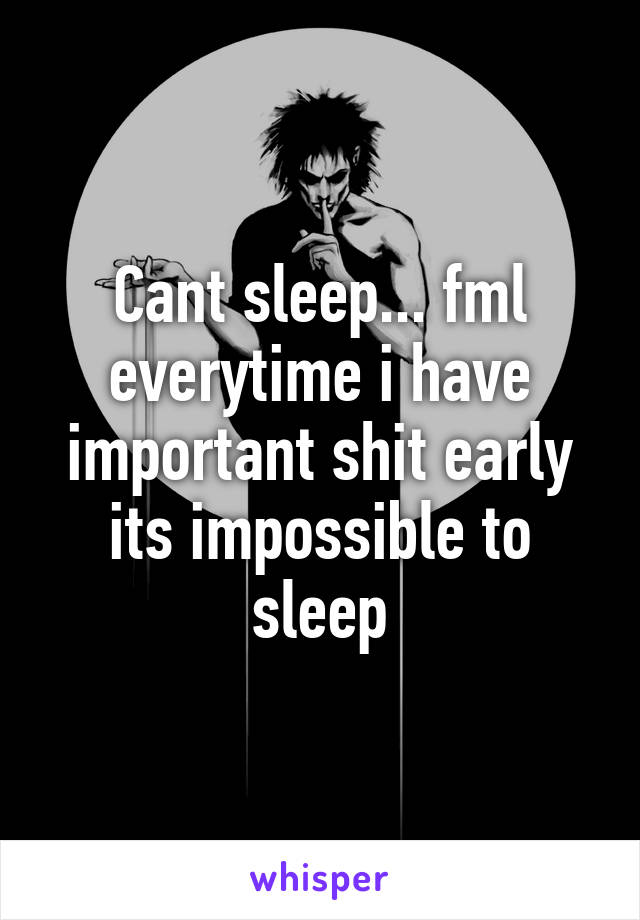 Cant sleep... fml everytime i have important shit early its impossible to sleep