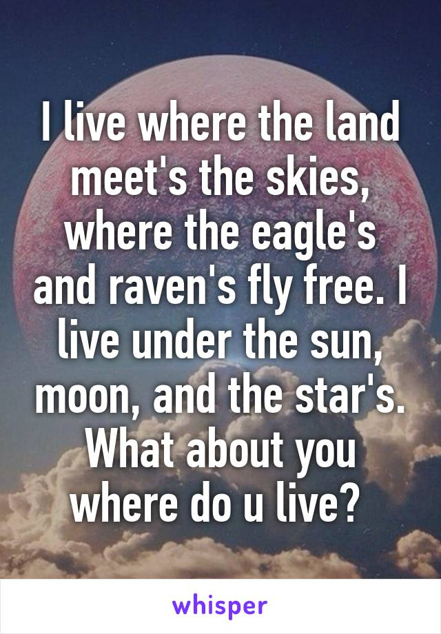 I live where the land meet's the skies, where the eagle's and raven's fly free. I live under the sun, moon, and the star's. What about you where do u live?