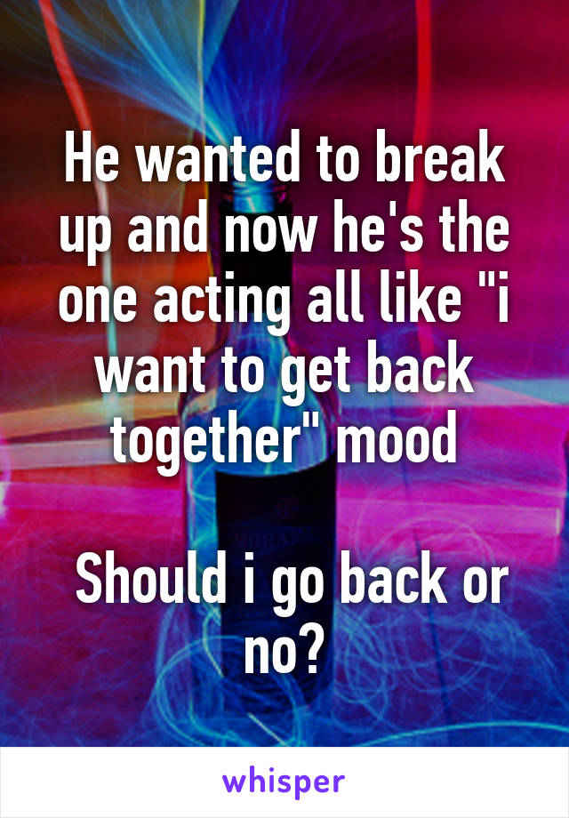 """He wanted to break up and now he's the one acting all like """"i want to get back together"""" mood   Should i go back or no?"""