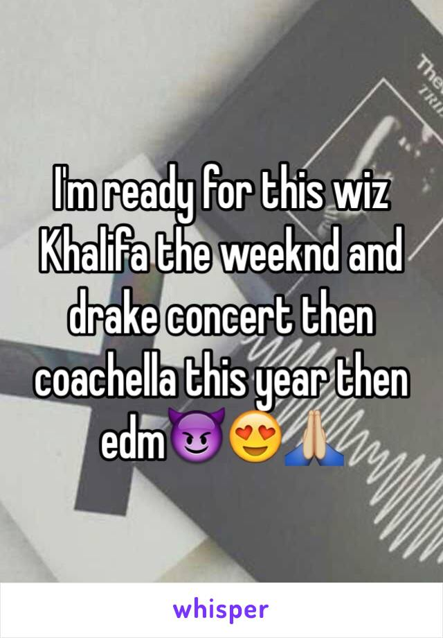 I'm ready for this wiz Khalifa the weeknd and drake concert then coachella this year then edm😈😍🙏🏼
