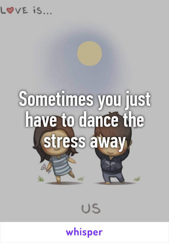Sometimes you just have to dance the stress away