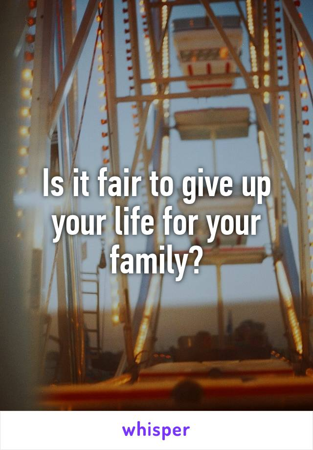 Is it fair to give up your life for your family?