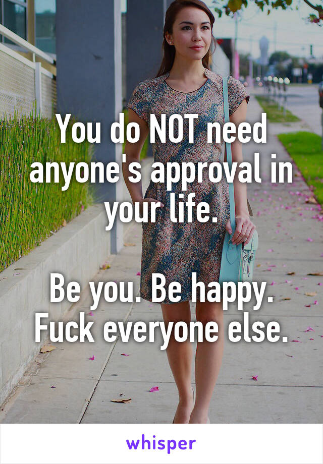 You do NOT need anyone's approval in your life.  Be you. Be happy. Fuck everyone else.