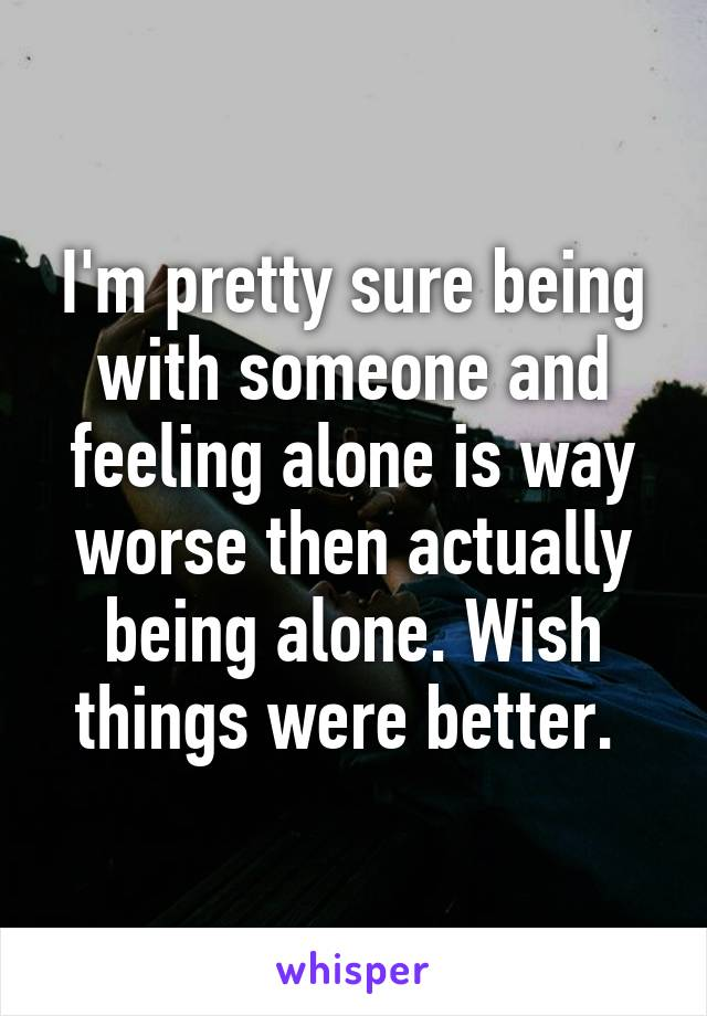 I'm pretty sure being with someone and feeling alone is way worse then actually being alone. Wish things were better.