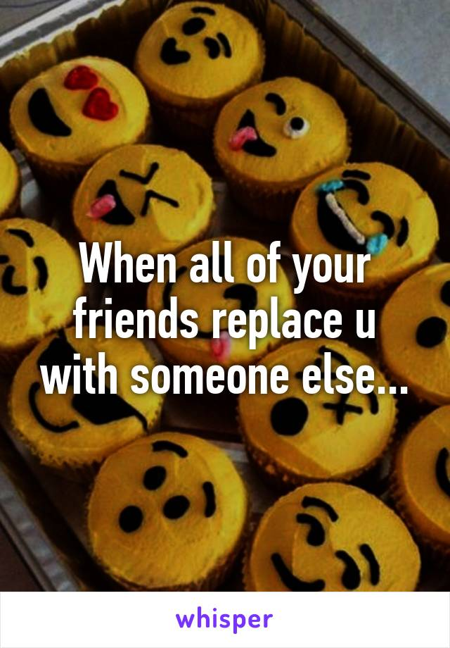 When all of your friends replace u with someone else...