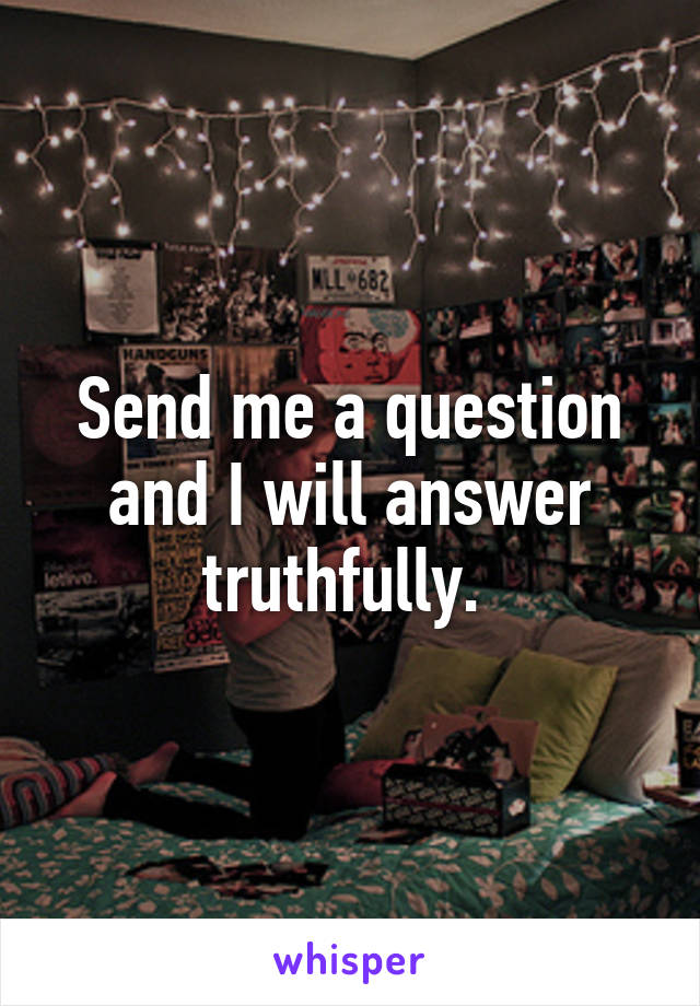 Send me a question and I will answer truthfully.