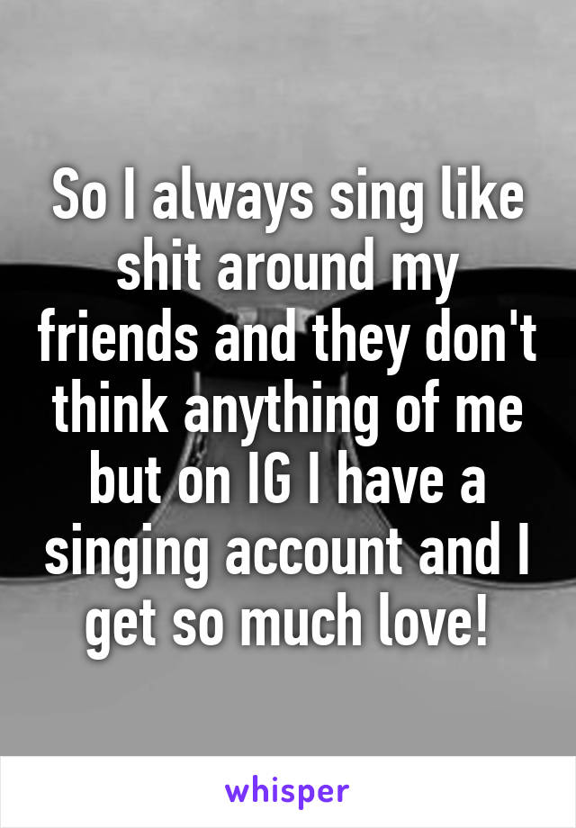 So I always sing like shit around my friends and they don't think anything of me but on IG I have a singing account and I get so much love!