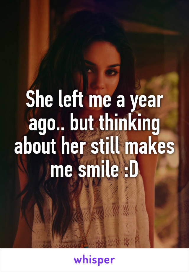 She left me a year ago.. but thinking about her still makes me smile :D