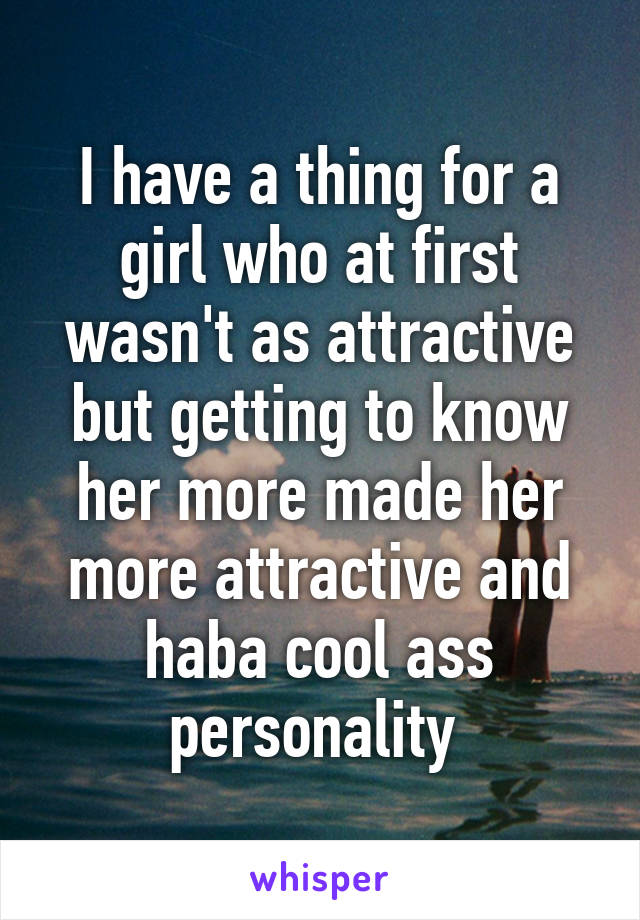 I have a thing for a girl who at first wasn't as attractive but getting to know her more made her more attractive and haba cool ass personality
