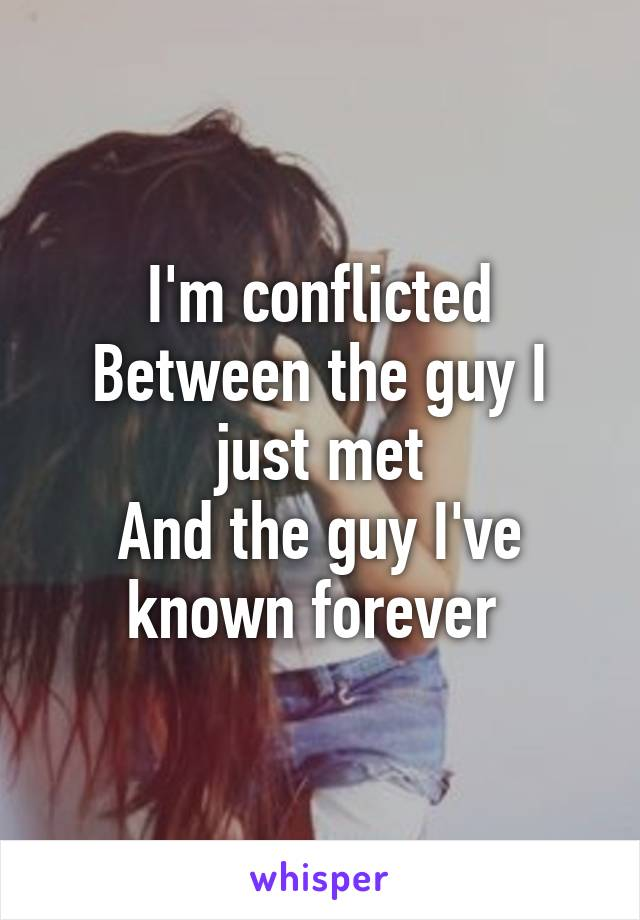 I'm conflicted Between the guy I just met And the guy I've known forever