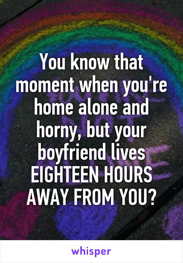 You know that moment when you're home alone and horny, but your boyfriend lives EIGHTEEN HOURS AWAY FROM YOU?