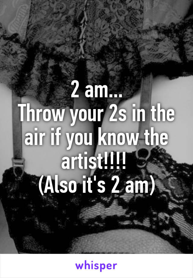 2 am... Throw your 2s in the air if you know the artist!!!!  (Also it's 2 am)