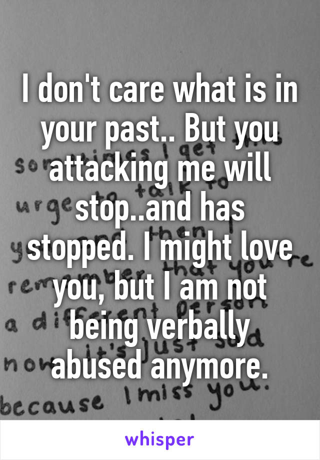 I don't care what is in your past.. But you attacking me will stop..and has stopped. I might love you, but I am not being verbally abused anymore.
