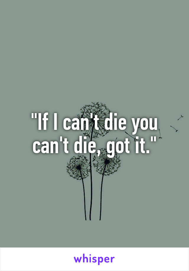 """If I can't die you can't die, got it."""