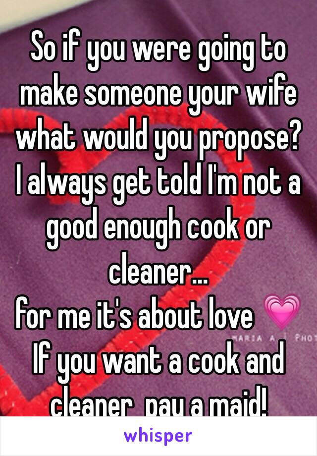 So if you were going to make someone your wife what would you propose? I always get told I'm not a good enough cook or cleaner... for me it's about love 💗 If you want a cook and cleaner  pay a maid!