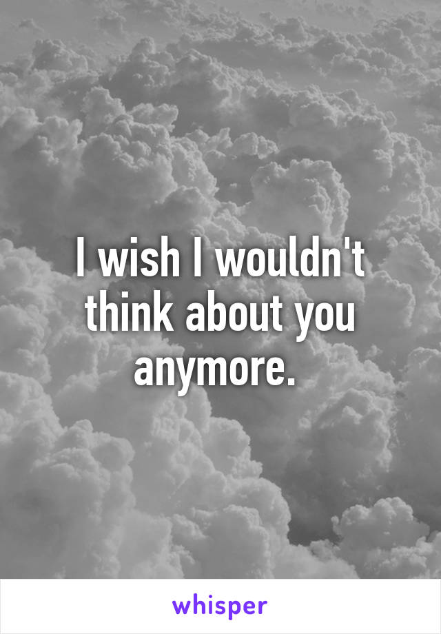 I wish I wouldn't think about you anymore.