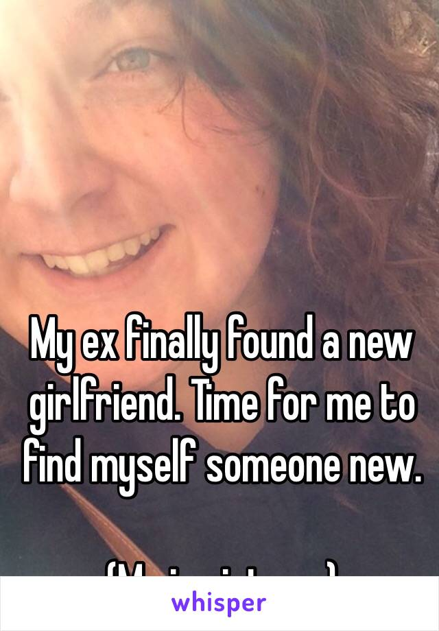 My ex finally found a new girlfriend. Time for me to find myself someone new.   (Me in picture.)