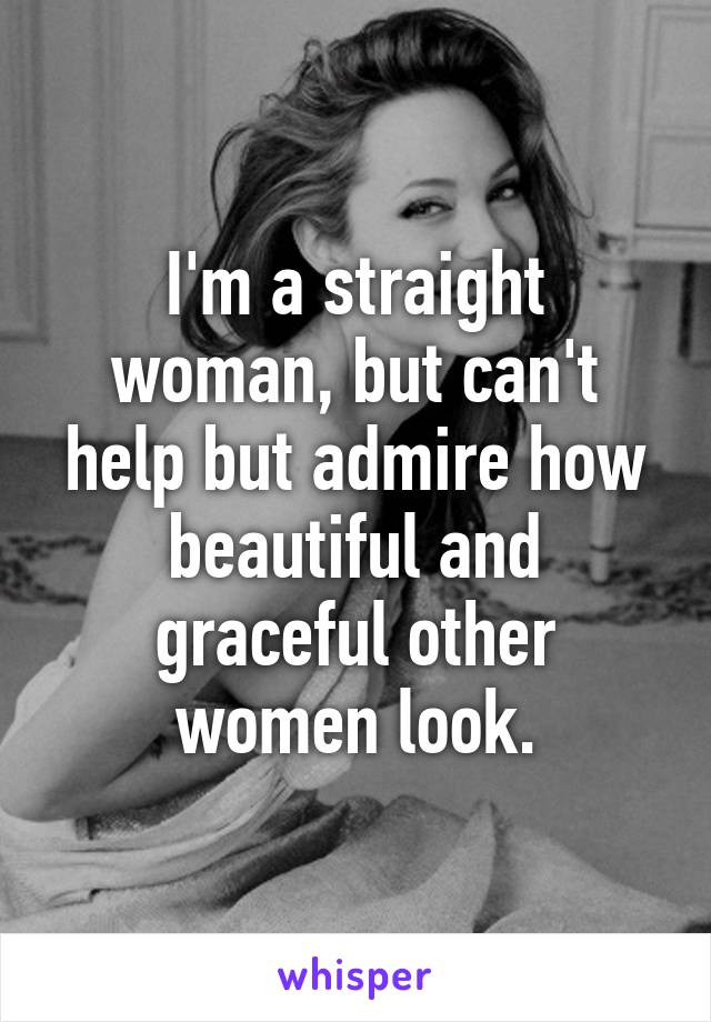 I'm a straight woman, but can't help but admire how beautiful and graceful other women look.