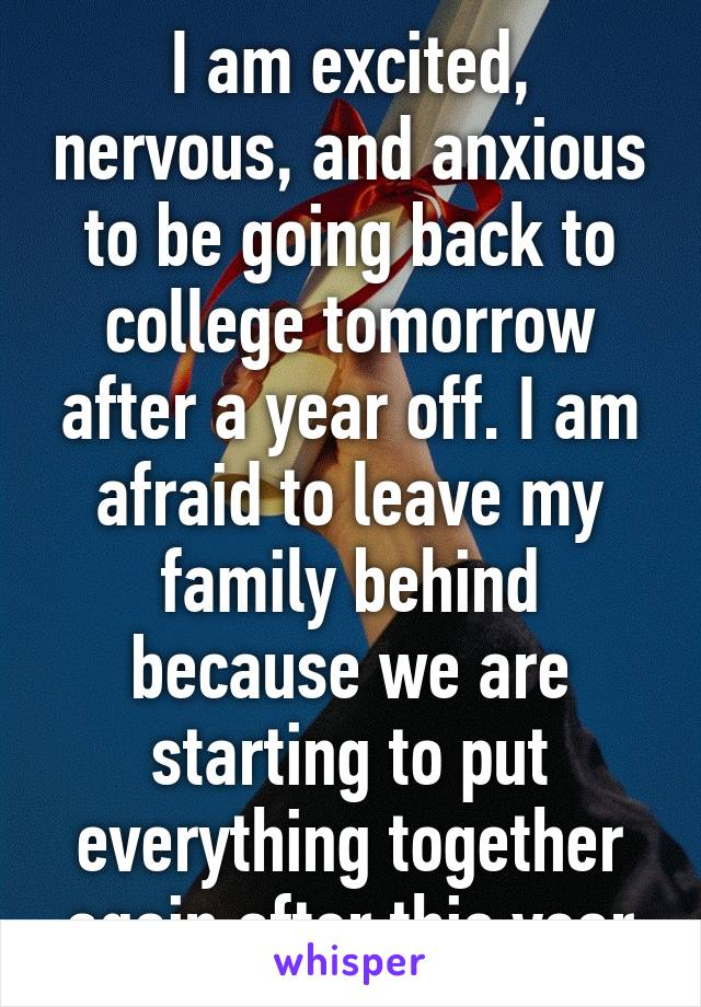 I am excited, nervous, and anxious to be going back to college tomorrow after a year off. I am afraid to leave my family behind because we are starting to put everything together again after this year