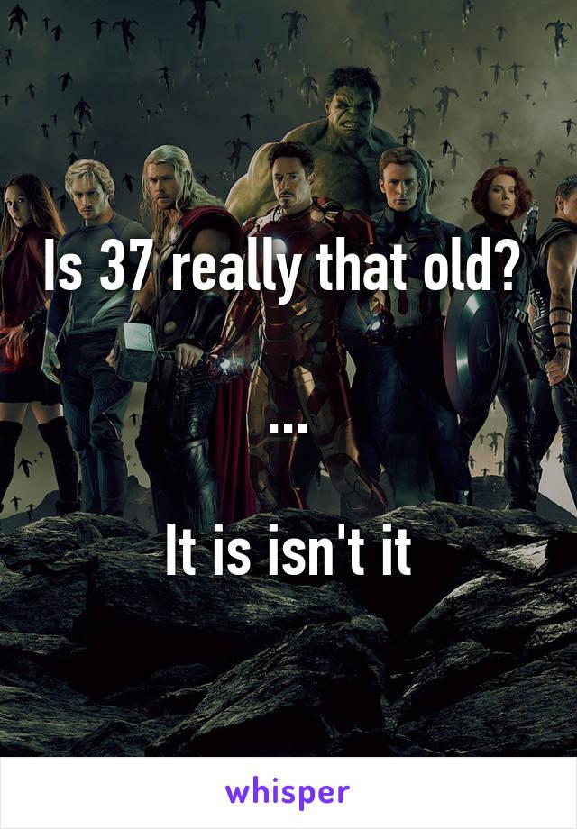 Is 37 really that old?   ...  It is isn't it