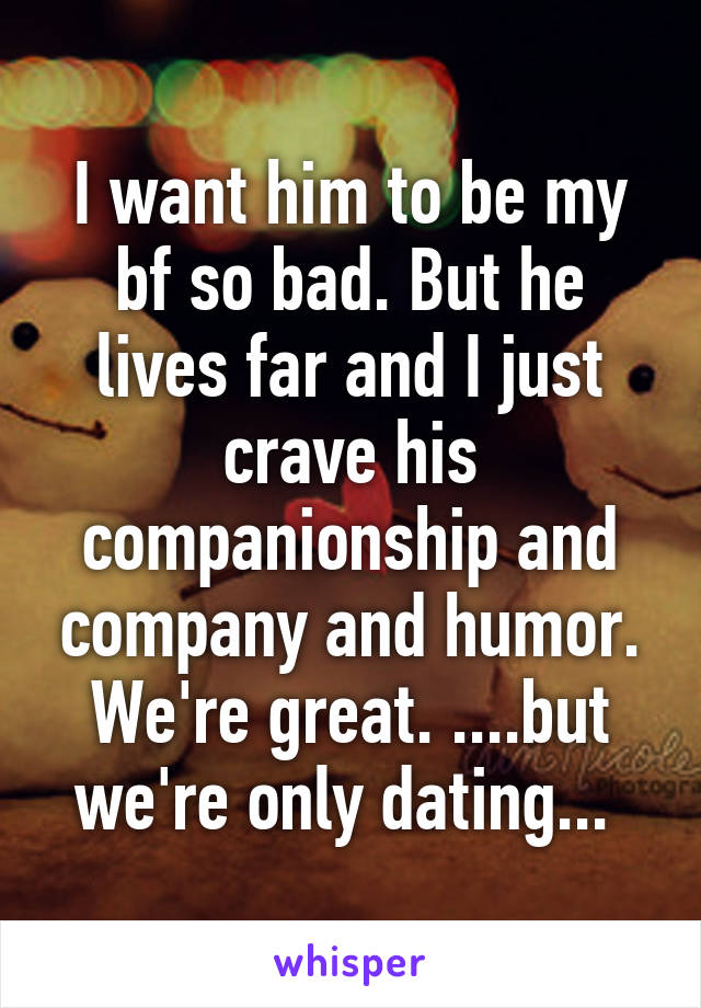 I want him to be my bf so bad. But he lives far and I just crave his companionship and company and humor. We're great. ....but we're only dating...