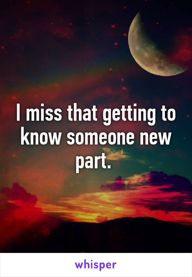 I miss that getting to know someone new part.