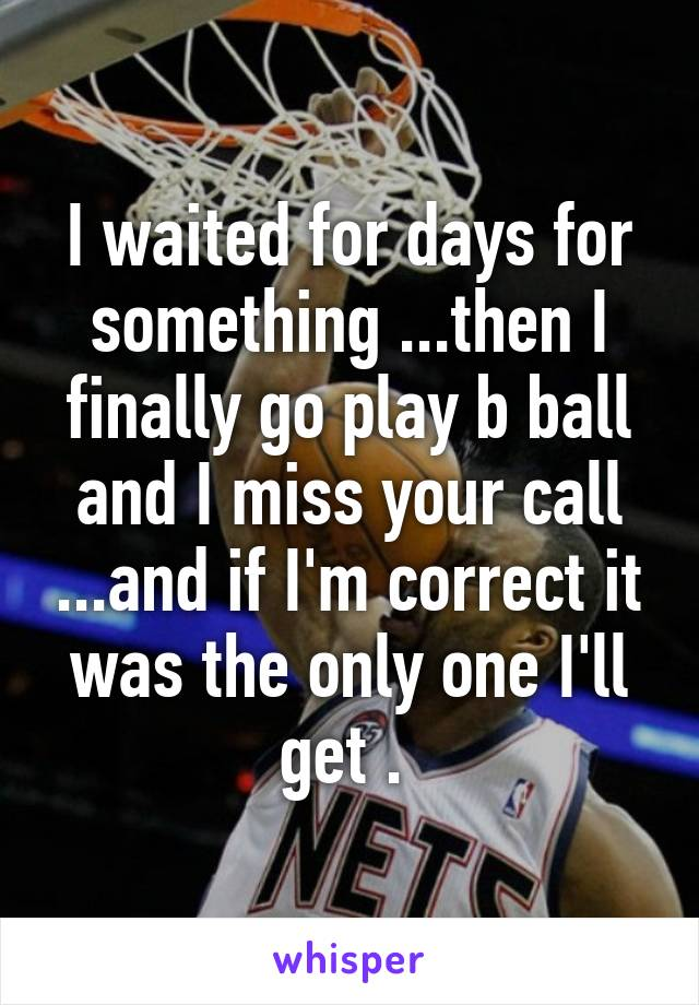 I waited for days for something ...then I finally go play b ball and I miss your call ...and if I'm correct it was the only one I'll get .