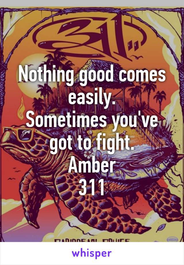 Nothing good comes easily. Sometimes you've got to fight. Amber 311