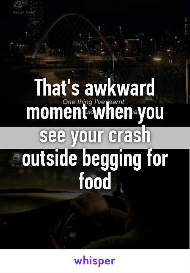 That's awkward moment when you see your crash outside begging for food