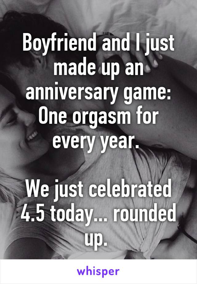 Boyfriend and I just made up an anniversary game: One orgasm for every year.   We just celebrated 4.5 today... rounded up.