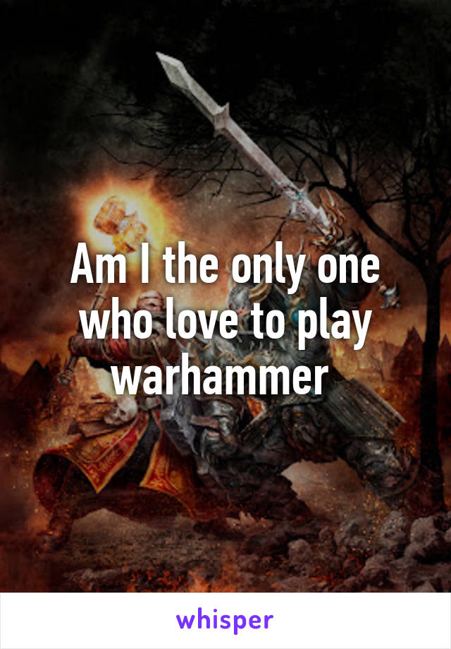 Am I the only one who love to play warhammer