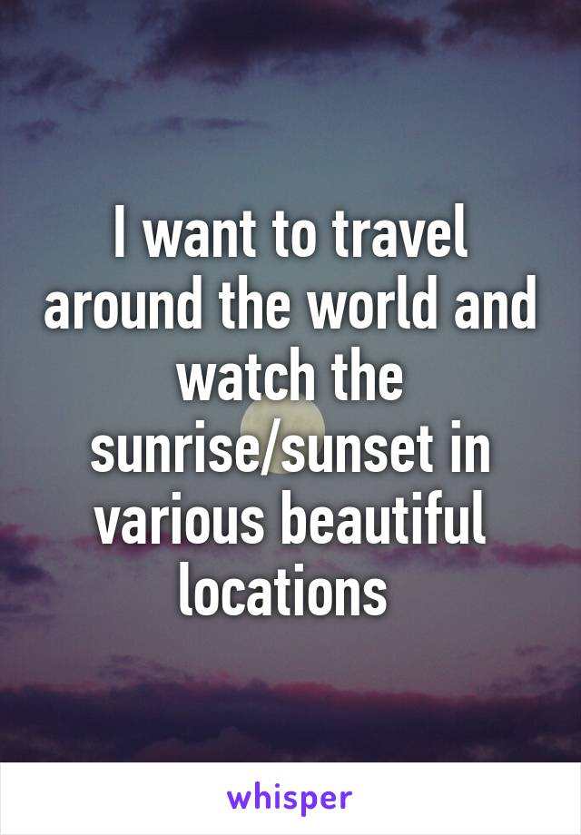 I want to travel around the world and watch the sunrise/sunset in various beautiful locations